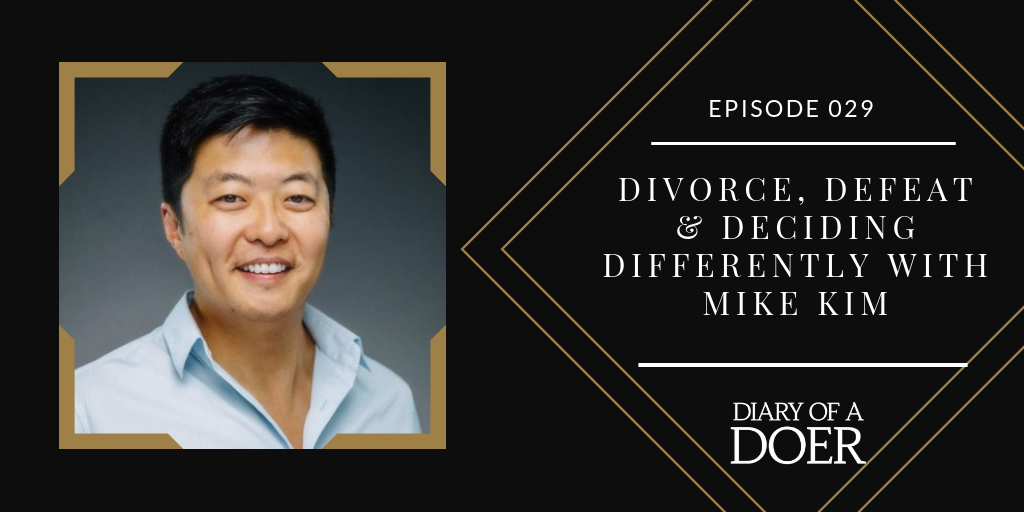 Episode 029: Divorce, Defeat & Deciding Differently with Mike Kim