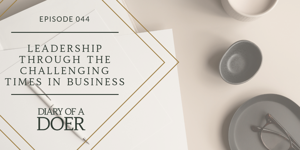 Episode 044: Leadership Through The Challenging Times In Business