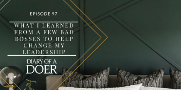 Episode 97: What I Learned From a Few Bad Bosses to Help Change My Leadership