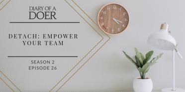 Season 2 Episode 26: Detach: Empower Your Team