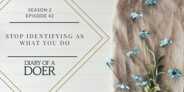 Season 2 Episode 42: Stop Identifying As What You Do